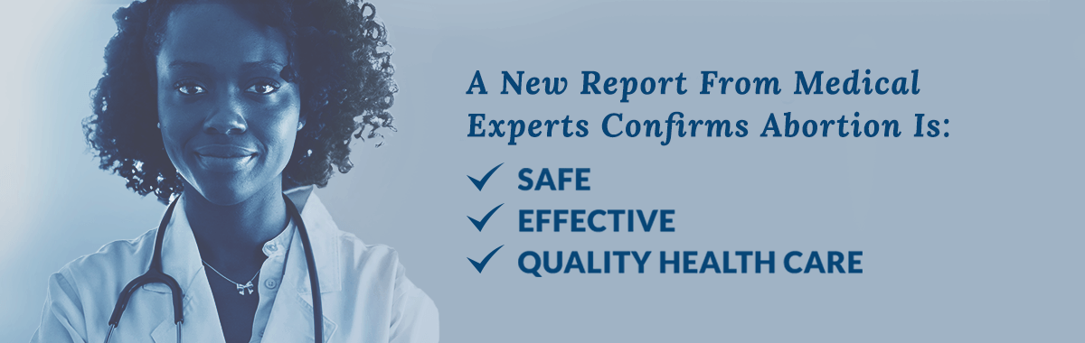 A New Report From Medical Experts Agree - Abortion Is Safe, Effective, Quality health care.